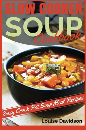 Slow Cooker Soup Cookbook: Easy Crock Pot Soup Meal Recipes by Louise Davidson