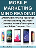 Mobile Marketing Mind Reading:  Mastering the Mobile Revolution by Understanding the Mobile Commerce Habits of Smartphone and Tablet Computer Users (Mobile Matters Book 10)