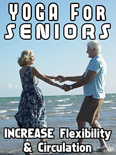Yoga For Seniors Increase Flexibility & Circulation
