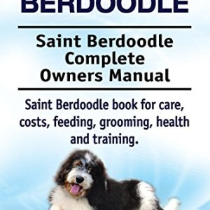 Saint Berdoodle. Saint Berdoodle Complete Owners Manual. Saint Berdoodle book for care, costs, feeding, grooming, health and training. 4
