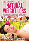 Essential Oils for Weight Loss: All You Need to Know about Aromatherapy to Lose Massive Weight and Feel Amazing (Aromatherapy, Natural Remedies, Essential Oils Book 3)