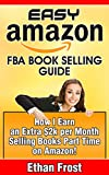 Easy Amazon FBA Book Selling Guide: How I earn an Extra $2,000 Per Month Profit Side Income Selling Books Part Time on Amazon (Flipping and Selling on ... Books, Sell Used Books, Book Arbitrage)