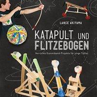 Katapult und Flitzebogen : verrückte Gummiband-Projekte für junge Tüftler / Lance Akiyama