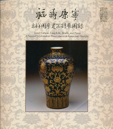 Fu shou kang ning ji xiang tu an ci qi te zhan tu lu / Good fortune, Long Life, Health and Peace: A Special Exhibition of Porcelains with Auspicious Designs (Mandarin Chinese Edition)