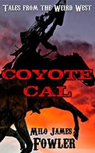 Coyote Cal - Tales from the Weird West by Milo James Fowler