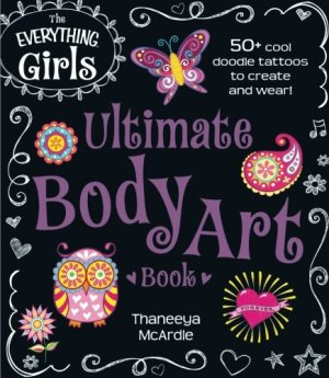 The Everything Girls Ultimate Body Art Book: 50+ Cool Doodle Tattoos to Create and Wear! (Everything® Kids)