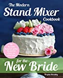 The Modern Stand Mixer Cookbook for the New Bride: 100 Incredible Recipes for Getting the Most Out of Your New Stand Mixer