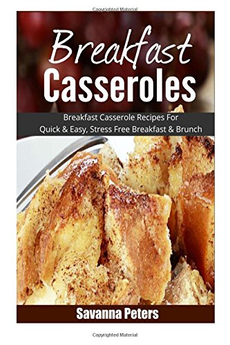 Breakfast Casseroles: Breakfast Casserole Recipes For Quick & Easy, Stress Free Breakfast and Brunch by Savanna Peters