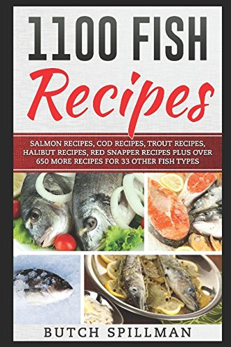 1100 Fish Recipes: A collection of over 1100 Easy, Quick, Healthy and Delicious Fish Recipes plus 100 Sauce Recipes and 14 Court Bouillon (Poaching Broth) Recipes.