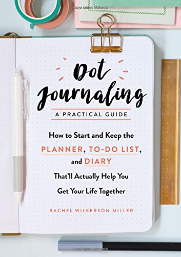 Dot Journaling―A Practical Guide: How to Start and Keep the Planner, To-Do List, and Diary That'll Actually Help You Get Your Life Together