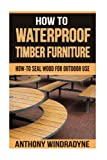 How To Waterproof Timber Furniture: How To Seal Wood For Outdoor Use