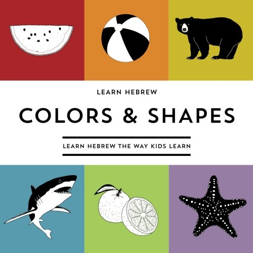 Learn Hebrew Colors & Shapes: Learn Hebrew The Way Kids Learn (Learning Hebrew The Way Kids Learn) (Volume 3) (English and Hebrew Edition)
