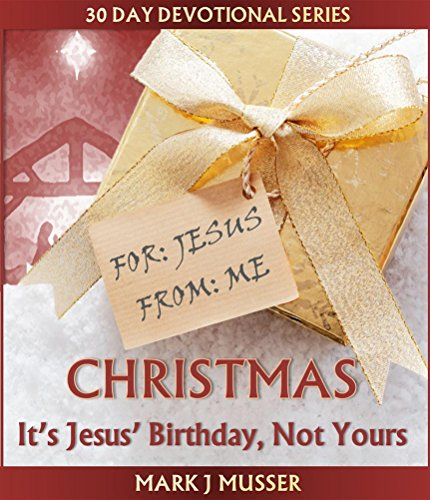 Christmas: It's Jesus' Birthday, Not Yours (30 Day Devotional Series)