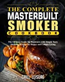 The Complete Masterbuilt Smoker Cookbook: The Ultimate Guide for Beginners with Simple Tasty Smoking Recipes for Happy and Leisure Living (The Ultimate Masterbuilt Electric Smoker Cooking Book)
