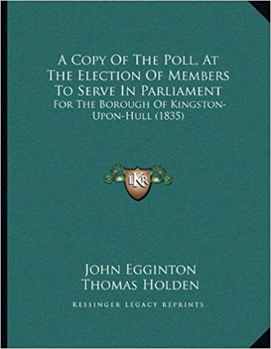 A Copy Of The Poll, At The Election Of Members To Serve In Parliament: For The Borough Of Kingston-Upon-Hull (1835)