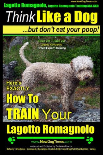 Lagotto Romagnolo, Lagotto Romagnolo Training AAA AKC: Think Like a Dog, but Don't Eat Your Poop! | Lagotto Romagnolo Breed Expert Training |: Here's ... to Train Your Lagotto Romagnolo (Volume 1)