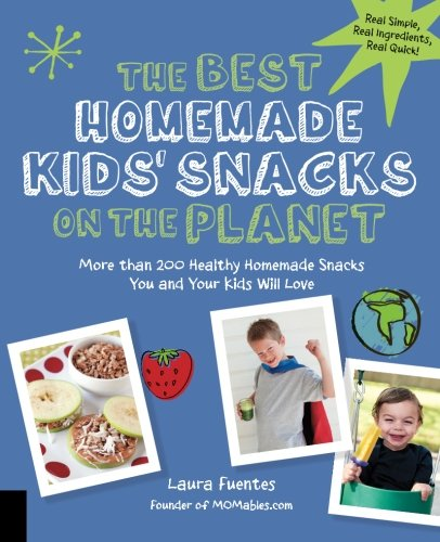 The Best Homemade Kids' Snacks on the Planet: More than 200 Healthy Homemade Snacks You and Your Kids Will Love (Best on the Planet) by Laura Fuentes