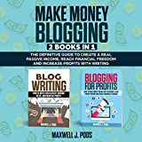Make Money Blogging: 2 Books in 1: The Definitive Guide to Create a Real Passive Income, Reach Financial Freedom and Increase Profits with Writing