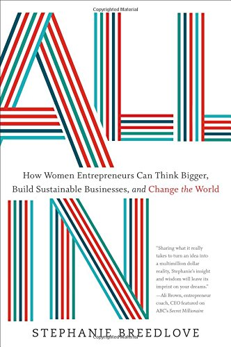 All In: How Women Entrepreneurs Can Think Bigger, Build Sustainable Businesses, and Change the World