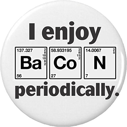 I enjoy BaCoN Periodically 1.25' Button Pin Science Chemistry Funny Humor