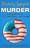 Blueberry Spangled Murder: A Donut Hole Cozy Mystery - Book 48