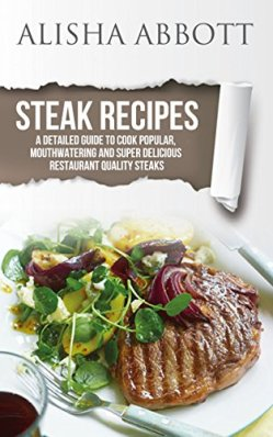 Steak Recipes: A Detailed Guide To Cook Popular, Mouthwatering And Super Delicious Restaurant Quality Steaks by [Abbott, Alisha]