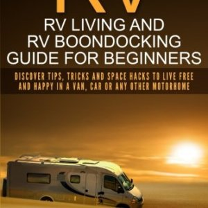 RV : Rv Living And Rv Boondocking Guide For Beginners: Discover Tips, Tricks And Space Hacks To Live Free And Happy In A Van, Car Or Any Other … Travel,Motorhome,Trailer Living,Off the Grid)