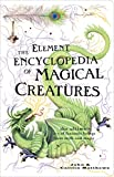 The Element Encyclopedia of Magical Creatures: The Ultimate A-Z of Fantastic Beings from Myth and Magic: The Ultimate A-Z of Fantastic Beings from Myth and Magic