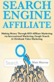 Search Engine Affiliate: Making Money Through SEO Affiliate Marketing via International Marketing, Google Search & Clickbank Video Marketing