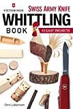 Victorinox Swiss Army Knife Whittling Book: 43 Easy Projects (Fox Chapel Publishing) Step-by-Step Instructions to Carve Useful & Whimsical Objects with Just an Original Swiss Army Knife & a Twig