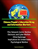 Chinese People's Liberation Army and Information Warfare - PLA, Network-Centric Warfare, Electronic and Cyber Warfare, China Espionage, Implications for United States, Psychological Warfare