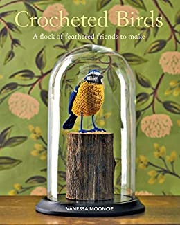Crocheted Birds: A flock of feathered friends to make (English Edition) por [Mooncie, Vanessa]