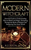 Modern Witchcraft: Essential Guide to Understanding Wiccan Beliefs and Magic, Navigating Though the Book of Shadows and Awakening Your Inner Witch