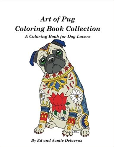 Amazon Com Art Of Pug Coloring Book Collection A Coloring Book For Dog Lovers 9781539358602 Delacruz Ed Delacruz Jamie Books
