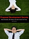 Proposal Development Secrets: Win More, Work Smarter, and Get Home On Time