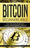Bitcoin: Beginners Bible - How You Can Profit from Trading and Investing in Bitcoin