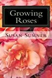 Growing Roses: Everything You Need to Know, and More . . .