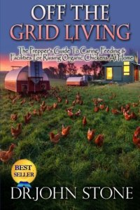 Off The Grid Living: Off The Grid Living The Prepper's Guide To Caring, Feeding & Facilities For Raising Organic Chickens At Home (The Prepper's Guide To Off The Grid Survival) (Volume 2)