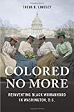 Colored No More: Reinventing Black Womanhood in Washington, D.C. (Women, Gender, and Sexuality in American History)