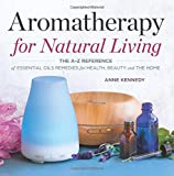 Aromatherapy for Natural Living: The A-Z Reference of Essential Oils Remedies for Health, Beauty, and the Home