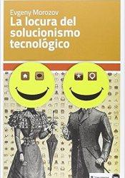 La Locura Del Solucionismo Tecnológico, de Evgeny Morozov