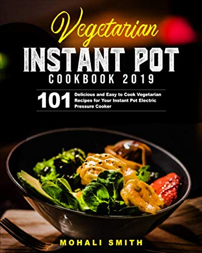 Vegetarian Instant Pot Cookbook 2019: 101 Delicious and Easy to Cook Vegetarian Recipes for Your Instant Pot Electric Pressure Cooker