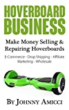 Hoverboard Business: Make Money Selling & Repairing Hoverboards: E-Commerce, Drop Shipping, Affiliate...
