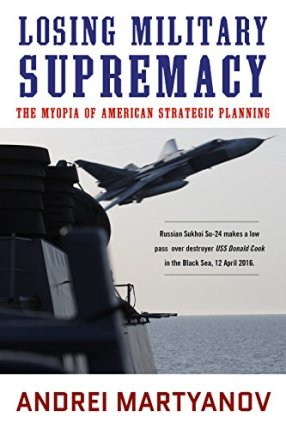 Losing Military Supremacy: The Myopia of American Strategic Planning by [Martyanov, Andrei]