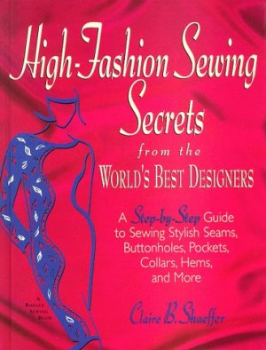 High-Fashion Sewing Secrets from the World's Best Designers: A Step-By-Step Guide to Sewing Stylish Seams, Buttonholes…