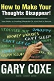 How to Make Your Thoughts Disappear: Your Guide to Crushing Obstacles On Your Path to Success by Gary Coxe (2015-04-08)