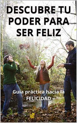 DESCUBRE TU PODER PARA SER FELIZ: Guía práctica hacia la FELICIDAD (Spanish Edition) by [Grupo, Consejos para ser Feliz]