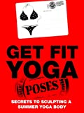 Get Fit Yoga Poses: Secrets To Sculpting A Summer Yoga Body (Just Do Yoga Book 8)