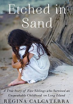 Etched in Sand: A True Story of Five Siblings Who Survived an Unspeakable Childhood on Long Island by [Calcaterra, Regina]