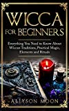 Wicca for Beginners: Everything You Need to Know About Wiccan Traditions, Practical Magic, Elements and Rituals